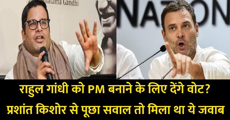 राहुल गांधी को प्रधानमंत्री बनाने के लिए देंगे वोट? प्रशांत किशोर से पूछा सवाल तो मिला था ये जवाब